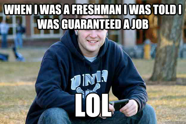 when i was a freshman I was told I was guaranteed a job LOL