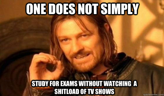 One does not simply study for exams without watching  a shitload of TV shows  one does not simply finish a sean bean burger