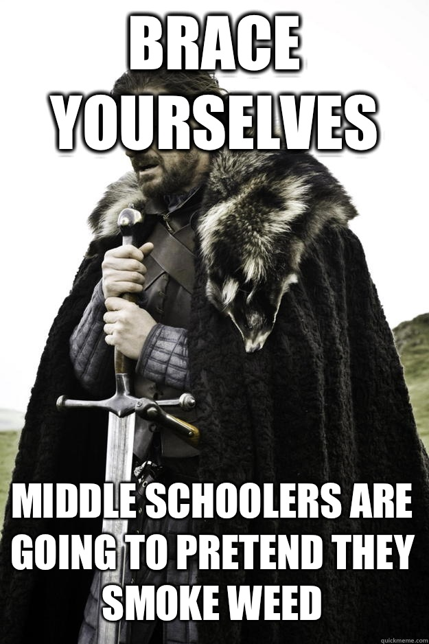 Brace yourselves Middle schoolers are going to pretend they smoke weed  Winter is coming
