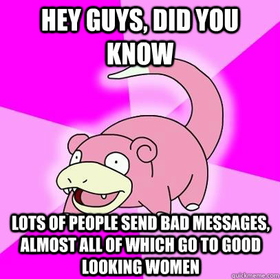 hey guys, did you know lots of people send bad messages, almost all of which go to good looking women - hey guys, did you know lots of people send bad messages, almost all of which go to good looking women  Slowpoke