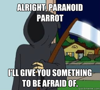 Alright, Paranoid Parrot i'll give you something to be afraid of.  Death Meme