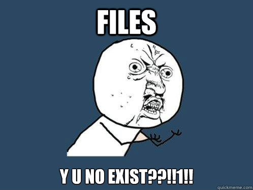 files y u no exist??!!1!! - files y u no exist??!!1!!  Y U No