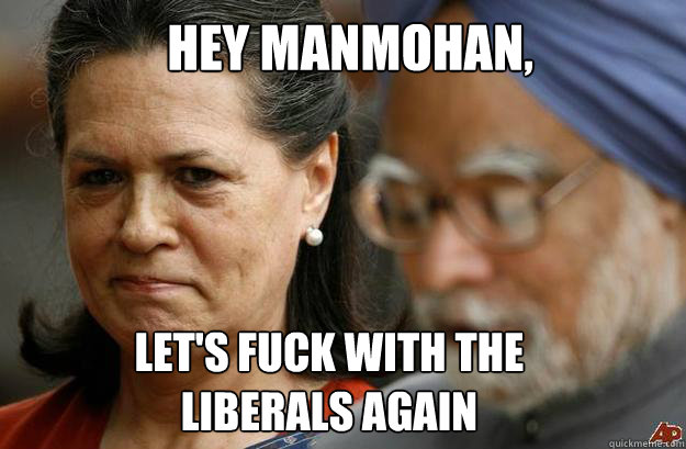Hey Manmohan, let's fuck with the liberals again - Hey Manmohan, let's fuck with the liberals again  Misc