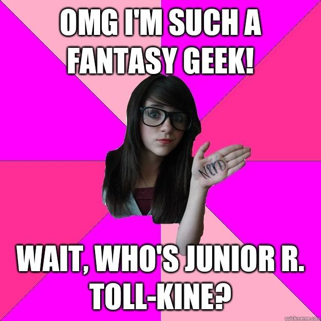 Omg I'm such a fantasy geek! Wait, who's Junior R. Toll-kine?  - Omg I'm such a fantasy geek! Wait, who's Junior R. Toll-kine?   Idiot Nerd Girl