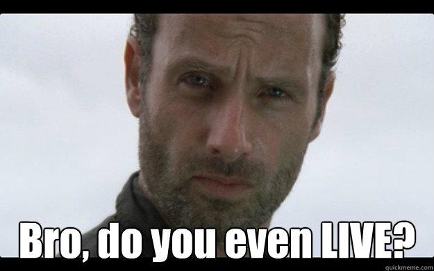 Bro, do you even LIVE? - Rick Grimes Style