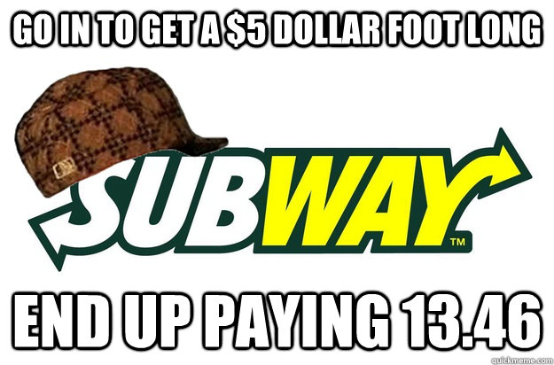 go in to get a $5 dollar foot long end up paying 13.46