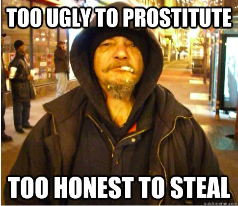 Too ugly to prostitute Too honest to steal