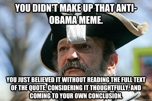 You didn't make up that anti-Obama meme. You just believed it without reading the full text of the quote, considering it thoughtfully, and coming to your own conclusion. - You didn't make up that anti-Obama meme. You just believed it without reading the full text of the quote, considering it thoughtfully, and coming to your own conclusion.  Tea Party Ted