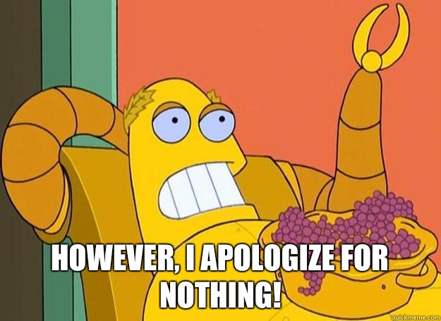 However, I apologize for nothing!