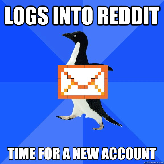 Logs into reddit Time for a new account