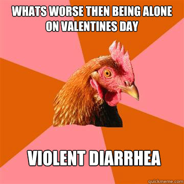 Whats worse then being alone on valentines day Violent diarrhea  Anti-Joke Chicken
