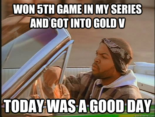 Won 5th game in my series and got into Gold V Today was a good day - Won 5th game in my series and got into Gold V Today was a good day  today was a good day