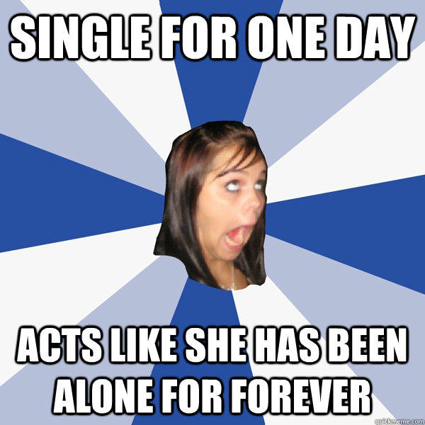 Single for one day Acts like she has been alone for forever  Annoying Facebook Girl
