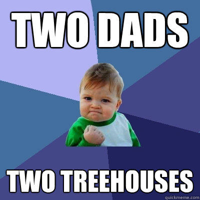 two dads two treehouses - two dads two treehouses  Success Kid