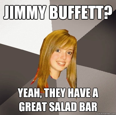 Jimmy Buffett? Yeah, they have a great salad bar - Jimmy Buffett? Yeah, they have a great salad bar  Musically Oblivious 8th Grader
