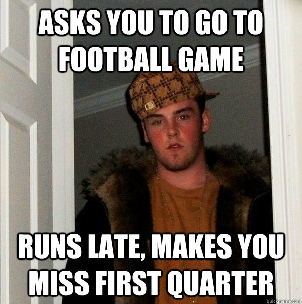 asks you to go to football game runs late, makes you miss first quarter - asks you to go to football game runs late, makes you miss first quarter  Scumbag Steve