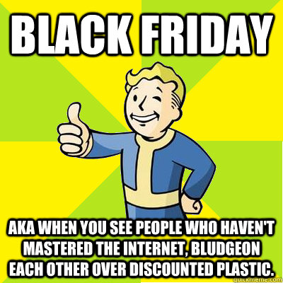 Black Friday AKA when you see people who haven't mastered the internet, bludgeon each other over discounted plastic. - Black Friday AKA when you see people who haven't mastered the internet, bludgeon each other over discounted plastic.  Fallout new vegas