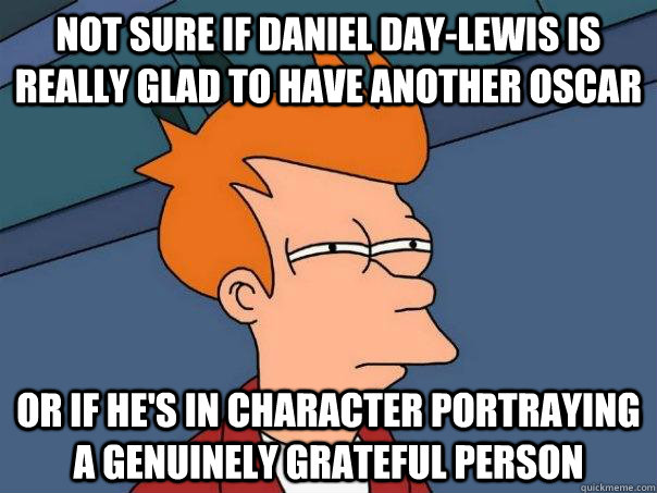 not sure if Daniel Day-lewis is really glad to have another oscar or if he's in character portraying a genuinely grateful person - not sure if Daniel Day-lewis is really glad to have another oscar or if he's in character portraying a genuinely grateful person  Futurama Fry