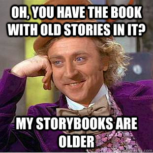 Oh, you have the book with old stories in it? My storybooks are older - Oh, you have the book with old stories in it? My storybooks are older  Condescending Wonka