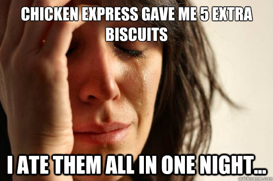 chicken express gave me 5 extra biscuits i ate them all in one night... - chicken express gave me 5 extra biscuits i ate them all in one night...  First World Problems
