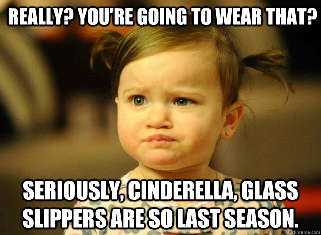 Really? You're going to wear that? Seriously, Cinderella, glass slippers are so last season.  Judgemental Toddler