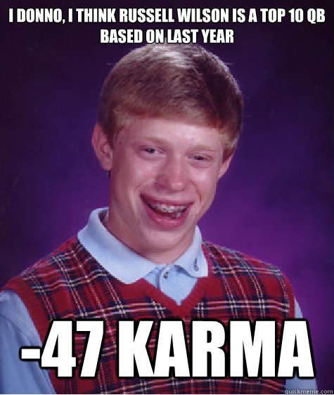 I donno, I think Russell Wilson is a top 10 QB based on last year -47 Karma  - I donno, I think Russell Wilson is a top 10 QB based on last year -47 Karma   Bad Luck Brian