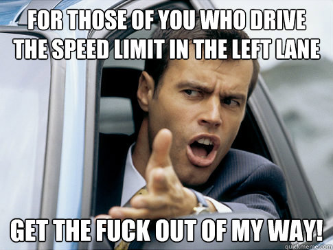 for those of you who drive the speed limit in the left lane get the fuck out of my way!