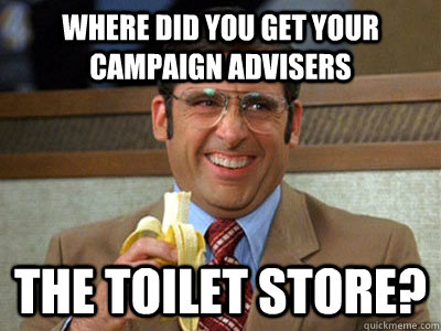 where did you get your campaign advisers the toilet store? - where did you get your campaign advisers the toilet store?  Brick Tamland