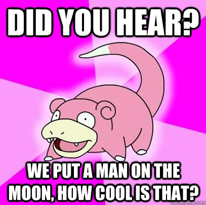 Did you hear? We put a man on the moon, how cool is that? - Did you hear? We put a man on the moon, how cool is that?  Slowpoke