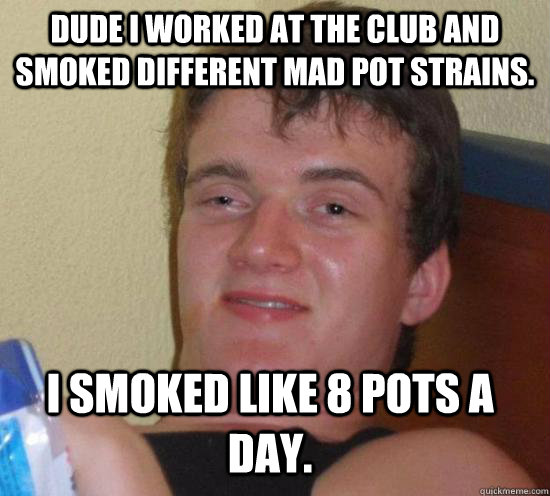 Dude I worked at the club and smoked different mad pot strains.  I smoked like 8 pots a day. - Dude I worked at the club and smoked different mad pot strains.  I smoked like 8 pots a day.  Misc