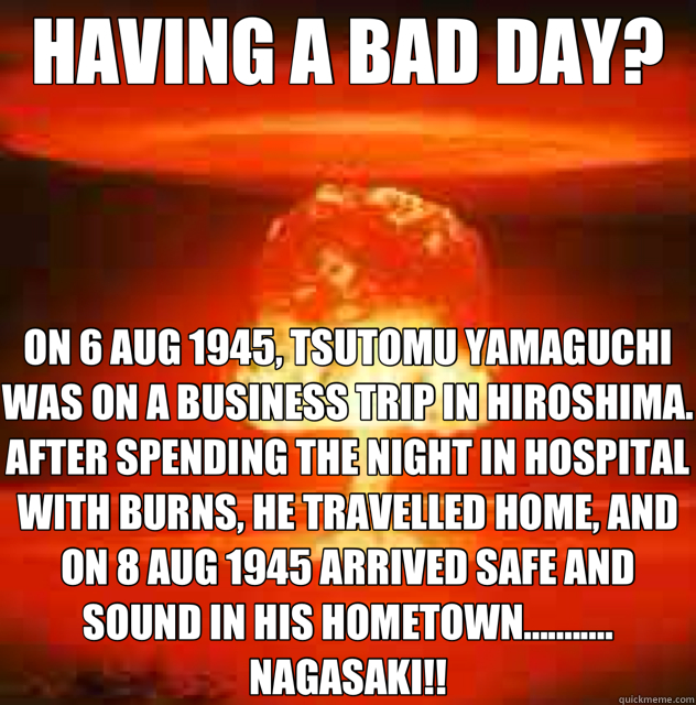 HAVING A BAD DAY? ON 6 AUG 1945, TSUTOMU YAMAGUCHI WAS ON A BUSINESS TRIP IN HIROSHIMA. AFTER SPENDING THE NIGHT IN HOSPITAL WITH BURNS, HE TRAVELLED HOME, AND ON 8 AUG 1945 ARRIVED SAFE AND SOUND IN HIS HOMETOWN........... NAGASAKI!! - HAVING A BAD DAY? ON 6 AUG 1945, TSUTOMU YAMAGUCHI WAS ON A BUSINESS TRIP IN HIROSHIMA. AFTER SPENDING THE NIGHT IN HOSPITAL WITH BURNS, HE TRAVELLED HOME, AND ON 8 AUG 1945 ARRIVED SAFE AND SOUND IN HIS HOMETOWN........... NAGASAKI!!  Misc