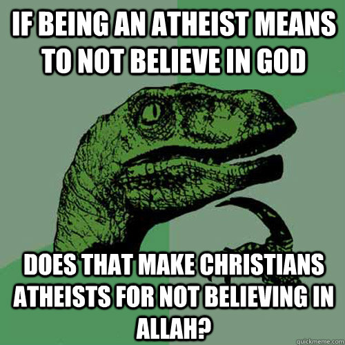 if being an atheist means to not believe in god does that make christians atheists for not believing in allah? - if being an atheist means to not believe in god does that make christians atheists for not believing in allah?  Philosoraptor