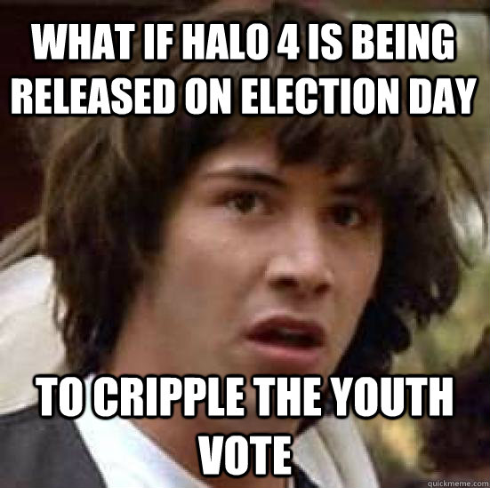What if Halo 4 is being released on election day to cripple the youth vote - What if Halo 4 is being released on election day to cripple the youth vote  conspiracy keanu