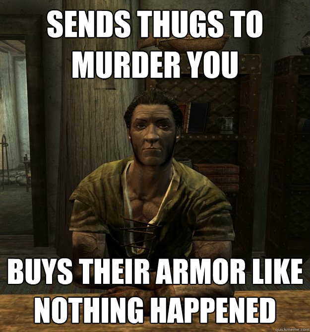 Sends thugs to murder you Buys their armor like nothing happened