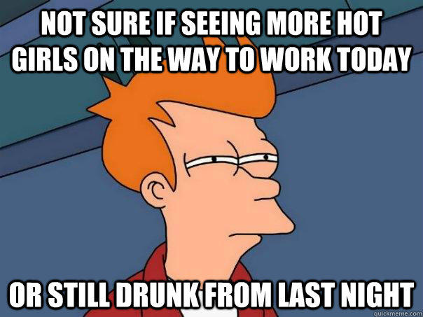 Not sure if seeing more hot girls on the way to work today Or still drunk from last night - Not sure if seeing more hot girls on the way to work today Or still drunk from last night  Futurama Fry