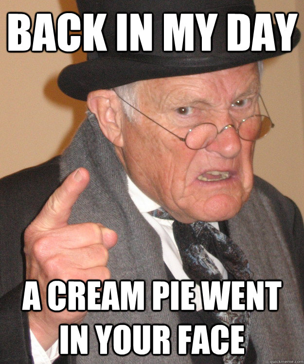 back in my day a cream pie went in your face
