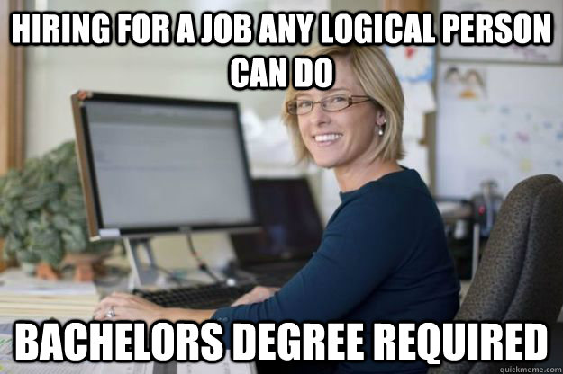 Hiring for a job any logical person can do Bachelors degree required - Hiring for a job any logical person can do Bachelors degree required  Joyful Disappointer HR Manager