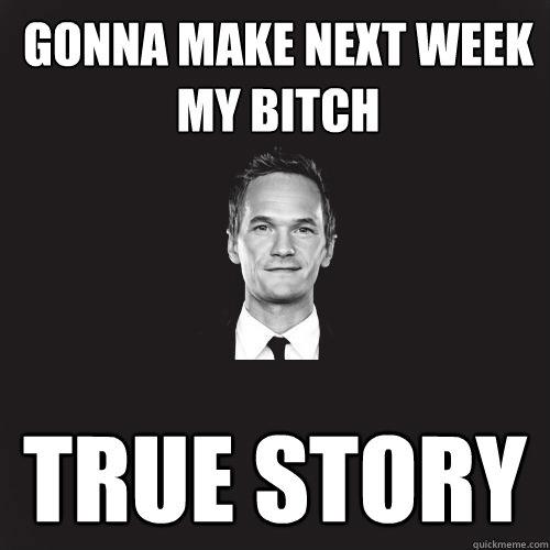 gonna make next week my bitch true story