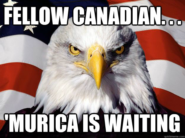 Fellow Canadian. . .  'Murica is waiting - Fellow Canadian. . .  'Murica is waiting  One-up America