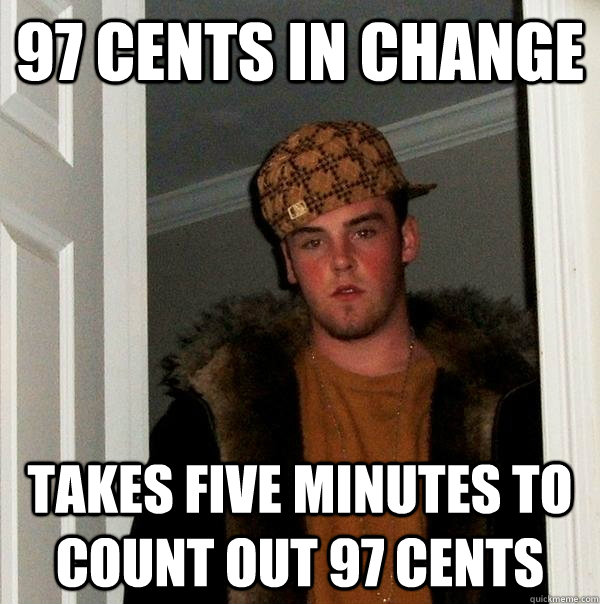 97 cents in change takes five minutes to count out 97 cents - 97 cents in change takes five minutes to count out 97 cents  Scumbag Steve
