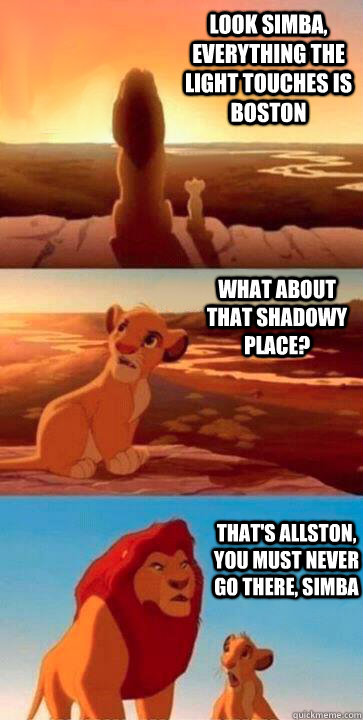 look simba, everything the light touches is Boston what about that shadowy place? that's Allston, you must never go there, simba