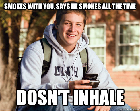 smokes with you, says he smokes all the time dosn't inhale - smokes with you, says he smokes all the time dosn't inhale  College Freshman