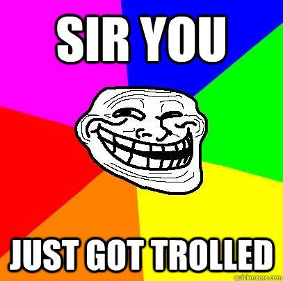 sir you  just got trolled  Troll Face