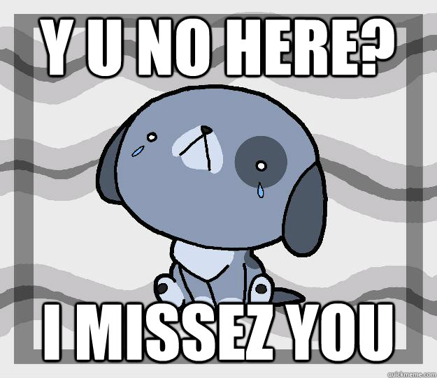 Y U No HERE? I missez you  Miss you