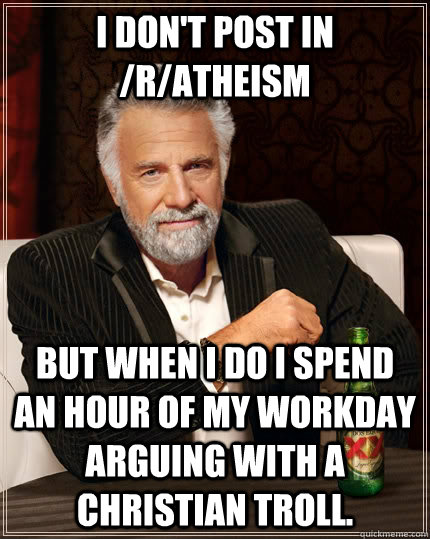 I don't post in /r/atheism but when I do I spend an hour of my workday arguing with a Christian troll. - I don't post in /r/atheism but when I do I spend an hour of my workday arguing with a Christian troll.  The Most Interesting Man In The World
