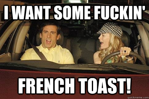7eeb4c876ed0537b00384e75d6ff4bfbf0bbeb92bc7032e927bc9e2196c72f47 i want some fuckin' french toast! french toast quickmeme