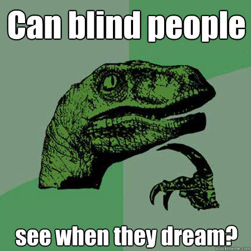 Can blind people see when they dream? - Can blind people see when they dream?  Philosoraptor