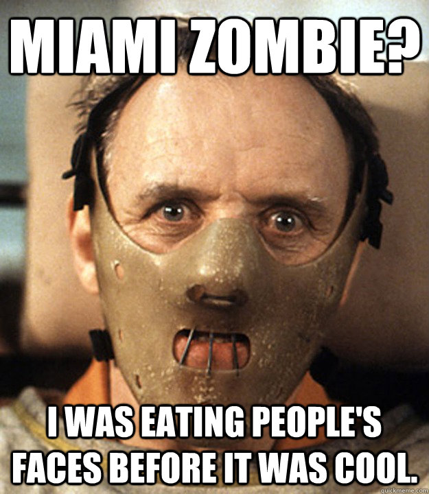 Miami Zombie? I was eating people's faces before it was cool.