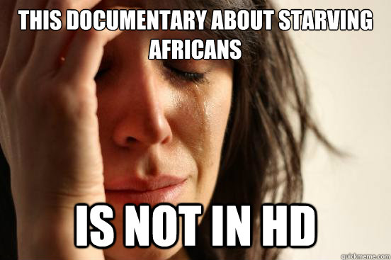 This documentary about starving Africans  is not in HD - This documentary about starving Africans  is not in HD  First World Problems