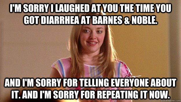 I'm sorry I laughed at you the time you got diarrhea at Barnes & Noble.  And I'm sorry for telling everyone about it. And I'm sorry for repeating it now. - I'm sorry I laughed at you the time you got diarrhea at Barnes & Noble.  And I'm sorry for telling everyone about it. And I'm sorry for repeating it now.  Misc
